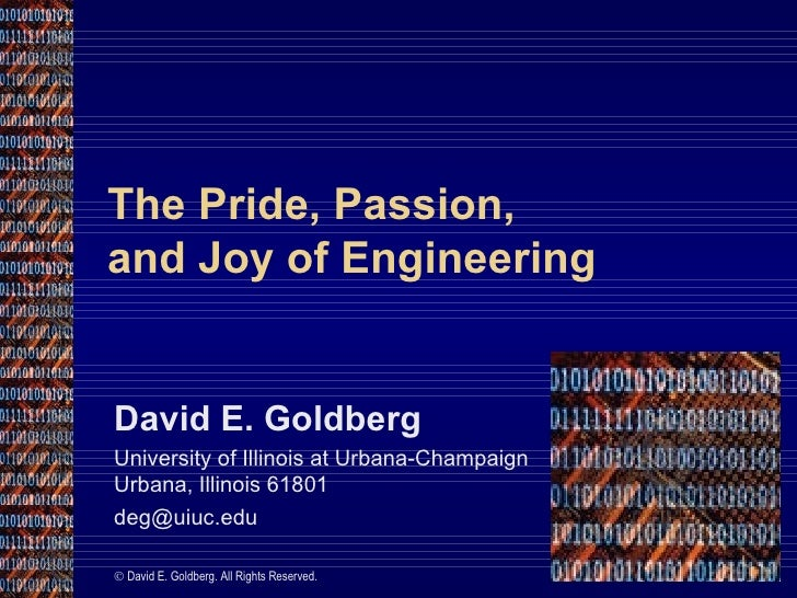 The Pride, Passion,  and Joy of Engineering David E. Goldberg University of Illinois at Urbana-Champaign Urbana, Illinois ...