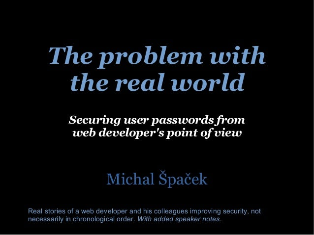 The problem with  the real world  Securing user passwords from  web developer's point of view  Michal Špaček  Real stories...