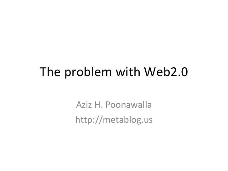 The problem with Web2.0 Aziz H. Poonawalla http://metablog.us
