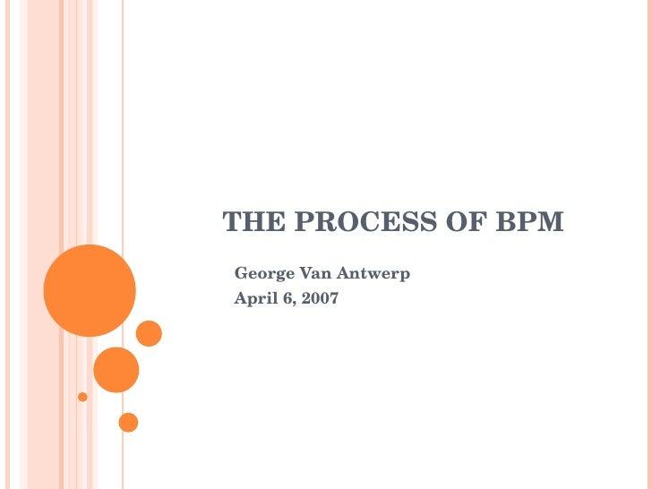 THE PROCESS OF BPM George Van Antwerp April 6, 2007