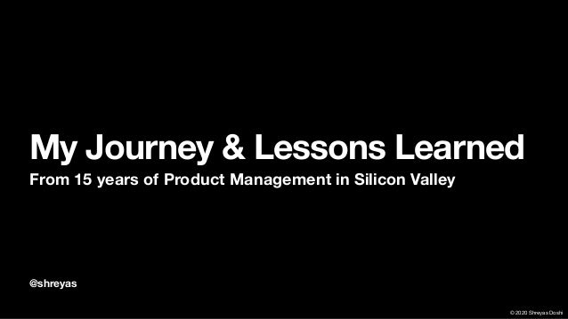 � 2020 Shreyas Doshi @shreyas My Journey & Lessons Learned From 15 years of Product Management in Silicon Valley