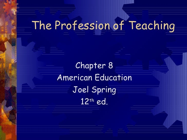 The Profession of Teaching Chapter 8 American Education Joel Spring 12 th  ed.