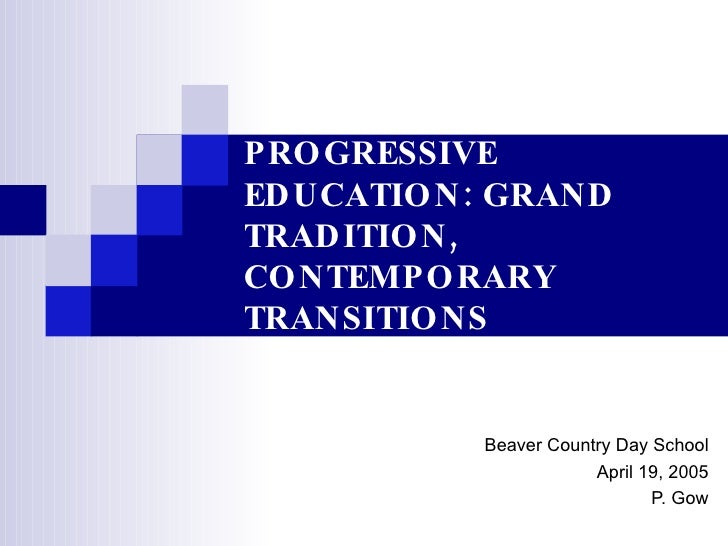 PROGRESSIVE EDUCATION: GRAND TRADITION, CONTEMPORARY TRANSITIONS Beaver Country Day School April 19, 2005 P. Gow