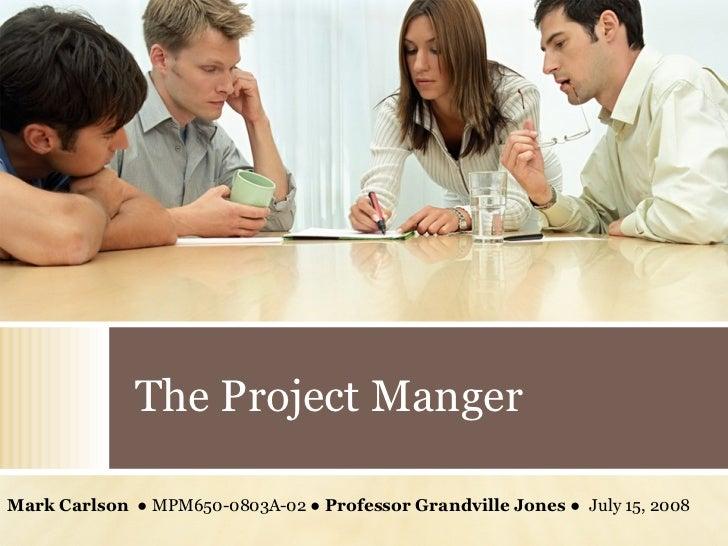 The Project Manger Mark Carlson  ● MPM650-0803A-02 ●  Professor Grandville Jones  ●  July 15, 2008