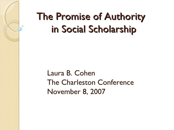 The Promise of Authority   in Social Scholarship Laura B. Cohen The Charleston Conference November 8, 2007