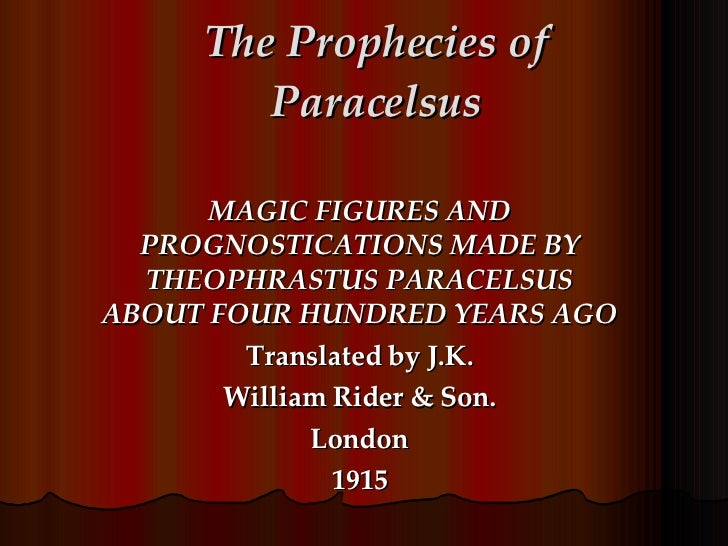 The Prophecies of Paracelsus MAGIC FIGURES AND PROGNOSTICATIONS MADE BY THEOPHRASTUS PARACELSUS ABOUT FOUR HUNDRED YEARS A...