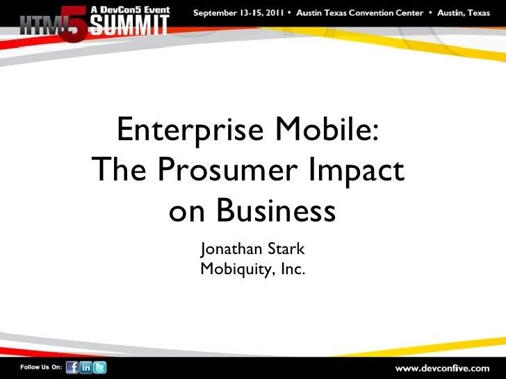 Enterprise Mobile:  The Prosumer Impact  on Business <ul><li>Jonathan Stark </li></ul><ul><li>Mobiquity, Inc. </li></ul>