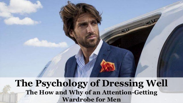The Psychology of Dressing Well The How and Why of an Attention-Getting Wardrobe for Men