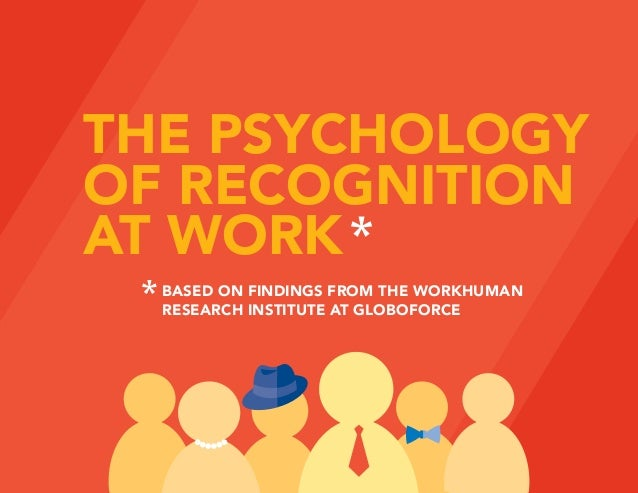 THE PSYCHOLOGY OF RECOGNITION AT WORK BASED ON FINDINGS FROM THE WORKHUMAN RESEARCH INSTITUTE AT GLOBOFORCE
