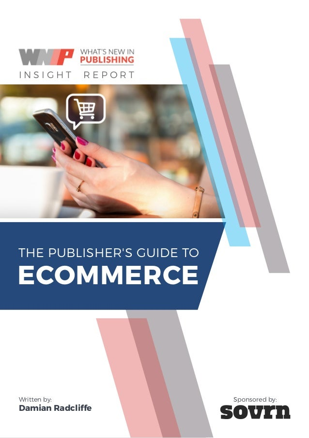 THE PUBLISHER'S GUIDE TO ECOMMERCE I THE PUBLISHER'S GUIDE TO ECOMMERCE I N S I G H T R E P O R T Written by: Damian Radcl...