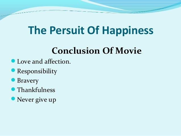 conclusion for pursuit of happiness The pursuit of happyness finds its heart by alex billington december 15, 2006 will smith and his son jaden team up in the pursuit of happyness to tell the grueling true story of one man's.