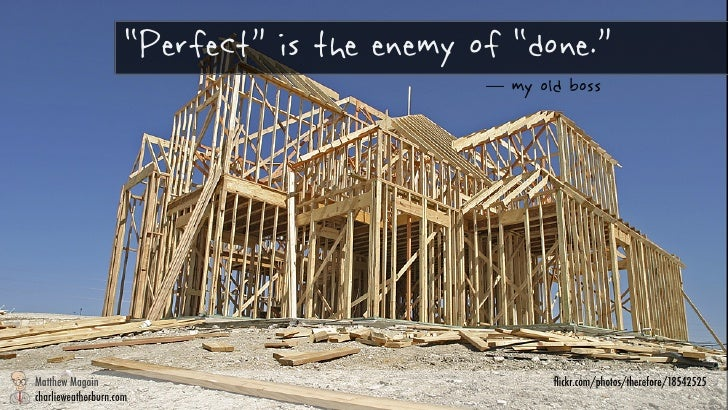 """""""Perfect"""" is the enemy of """"done.""""                                               my old boss!       Matthew Magain       ch..."""