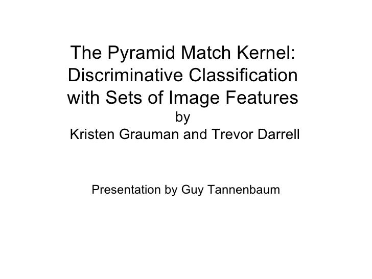 The Pyramid Match Kernel: Discriminative Classification with Sets of Image Features by   Kristen Grauman and Trevor Darrel...