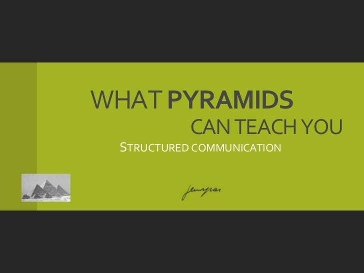 WHAT PYRAMIDS           CAN TEACH YOU STRUCTURED COMMUNICATION