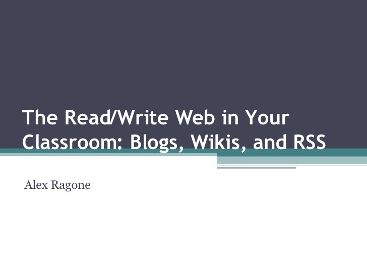The Read/Write Web in Your Classroom: Blogs, Wikis, and RSS Alex Ragone