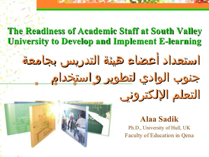 Alaa Sadik Ph.D., University of Hull, UK Faculty of Education in Qena The Readiness of Academic Staff at South Valley Univ...