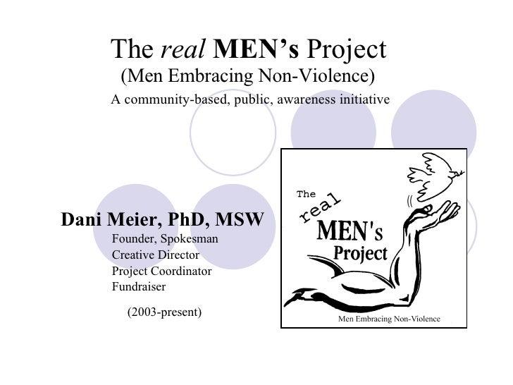 The  real   MEN's  Project (Men Embracing Non-Violence)   A community-based, public, awareness initiative Dani Meier, PhD,...