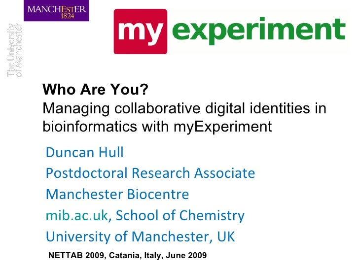 Who Are You?   Managing collaborative digital identities in bioinformatics with myExperiment Duncan Hull Postdoctoral Rese...