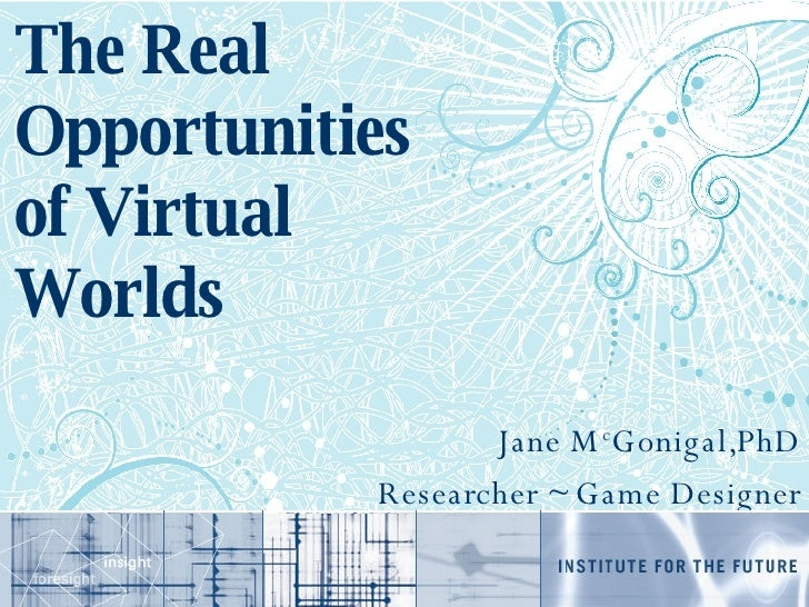 The Real Opportunities of Virtual Worlds Jane M c Gonigal,PhD Researcher ~ Game Designer