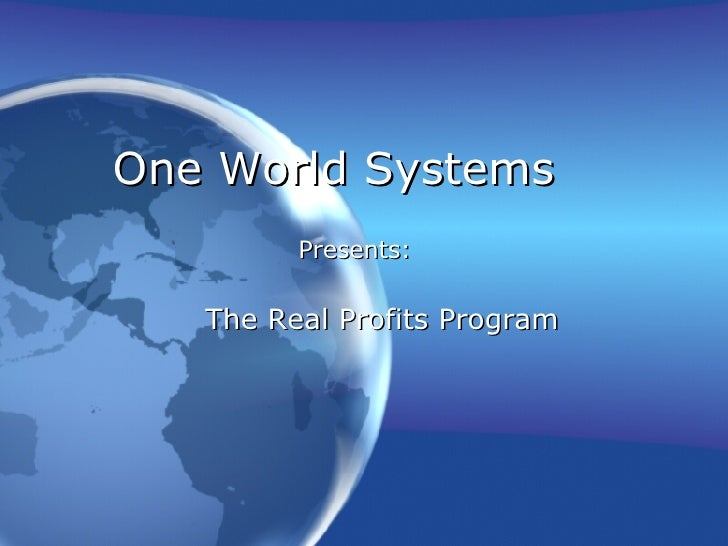 One World Systems The Real Profits Program Presents: