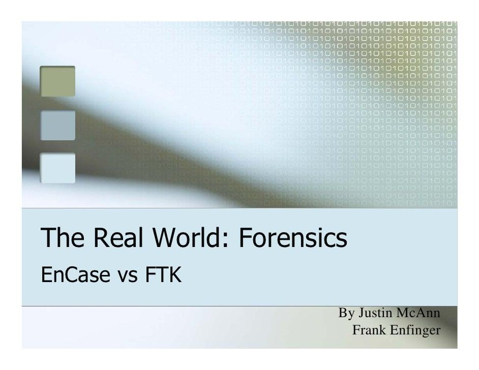 The Real World: Forensics EnCase vs FTK                         By Justin McAnn                           Frank Enfinger