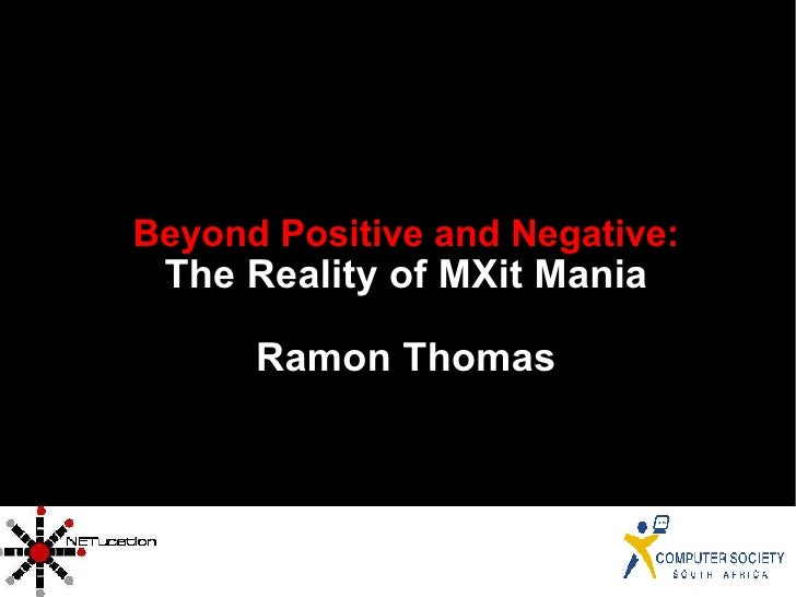 <ul><ul><li>Beyond Positive and Negative: </li></ul></ul><ul><ul><li>The Reality of MXit Mania </li></ul></ul><ul><ul><li>...