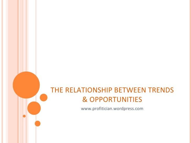 THE RELATIONSHIP BETWEEN TRENDS & OPPORTUNITIES www.profitician.wordpress.com