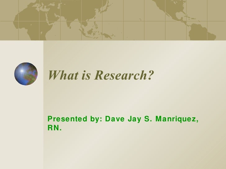 What is Research? Presented by: Dave Jay S. Manriquez, RN.