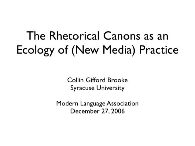 The Rhetorical Canons as an Ecology of (New Media) Practice  Collin Gifford Brooke Syracuse University  Modern Language As...