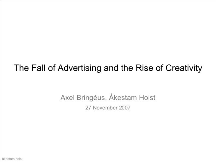 The Fall of Advertising and the Rise of Creativity Axel Bring éus, Åkestam Holst 27 November 2007