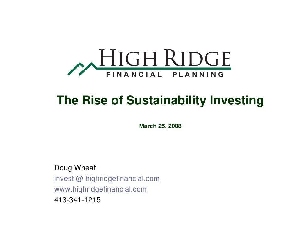 The Rise of Sustainability Investing                         March 25, 2008     Doug Wheat invest @ highridgefinancial.com...