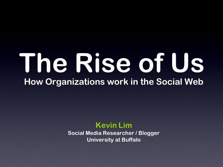 The Rise of Us <ul><li>How Organizations work in the Social Web </li></ul><ul><li>Kevin Lim </li></ul><ul><li>Social Media...
