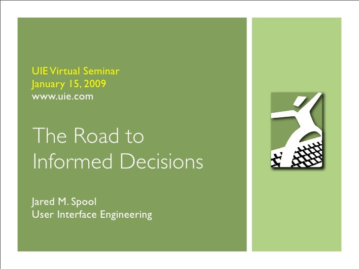 UIE Virtual Seminar January 15, 2009 www.uie.com   The Road to Informed Decisions Jared M. Spool User Interface Engineering