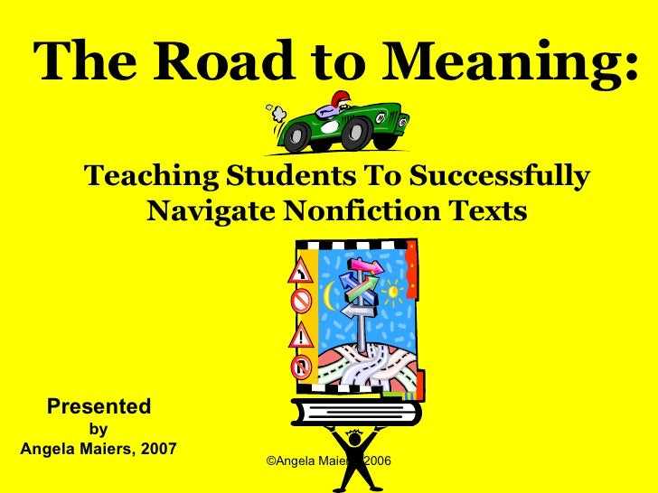 Presented by  Angela Maiers, 2007 The Road to Meaning: Teaching Students To Successfully Navigate Nonfiction Texts
