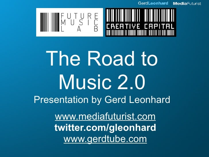 The Road to    Music 2.0 Presentation by Gerd Leonhard     www.mediafuturist.com     twitter.com/gleonhard       www.gerdt...