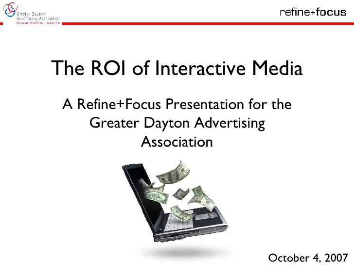 The ROI of Interactive Media A Refine+Focus Presentation for the Greater Dayton Advertising Association October 4, 2007