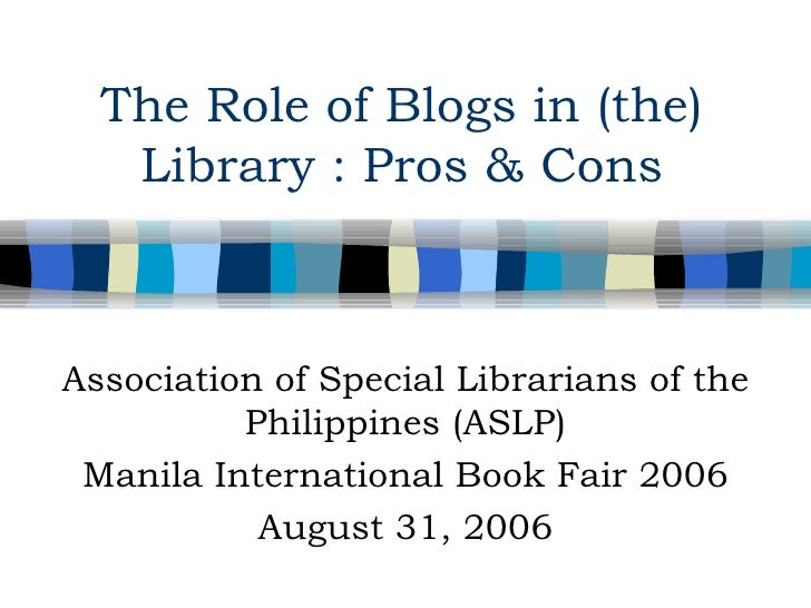 The Role of Blogs in (the) Library : Pros & Cons Association of Special Librarians of the Philippines (ASLP) Manila Intern...