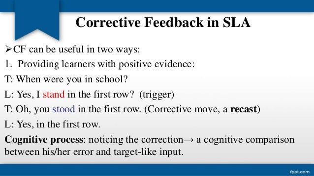 corrective feedback in second language acquisition 22 types of feedback corrective feedback can be provided in many different ways, for instance through recasts, which are implicit and are defined as reformulations of the erroneous sentence.
