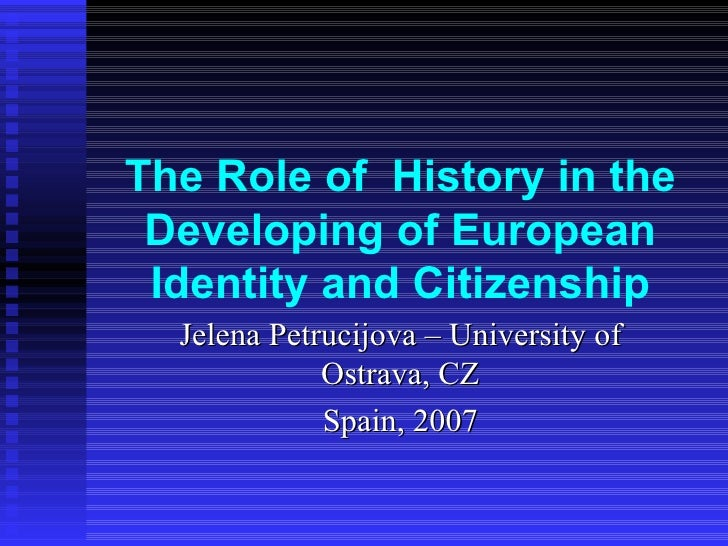 The Role of  History in  the Developing of European Identity and Citizenship Jelena Petrucijova – University of Ostrava, C...