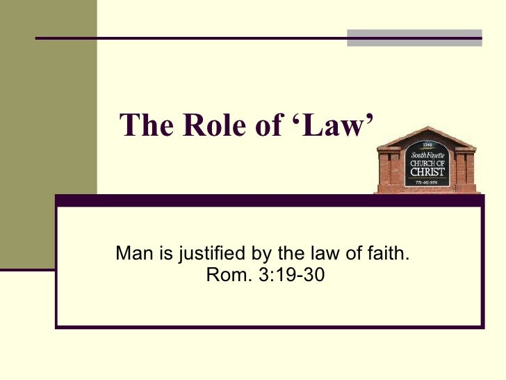 The Role of 'Law' Man is justified by the law of faith.  Rom. 3:19-30