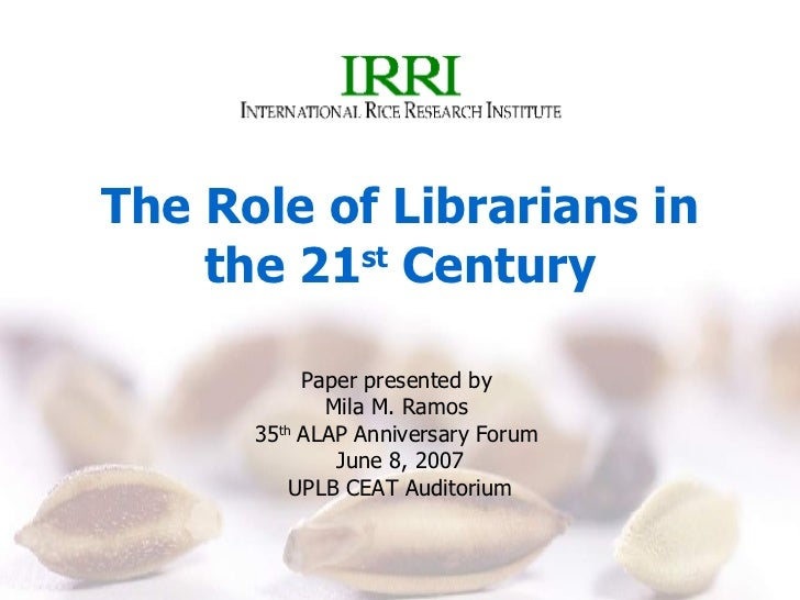The Role of Librarians in the 21 st  Century Paper presented by  Mila M. Ramos  35 th  ALAP Anniversary Forum  June 8, 200...