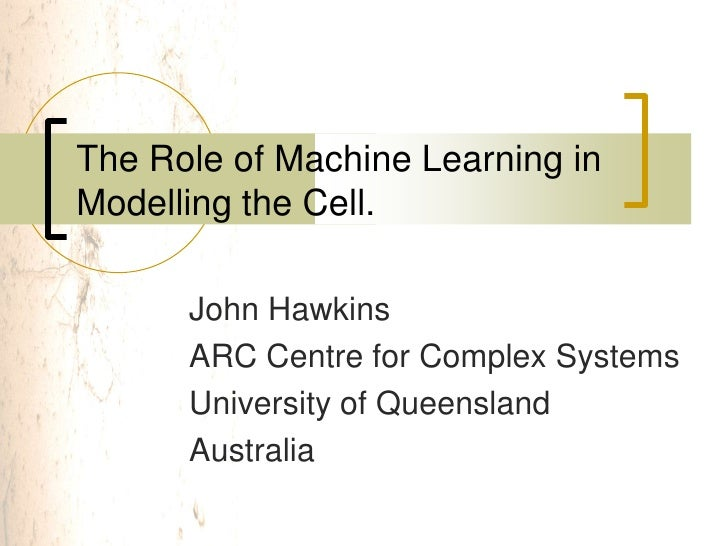 The Role of Machine Learning in Modelling the Cell.        John Hawkins       ARC Centre for Complex Systems       Univers...