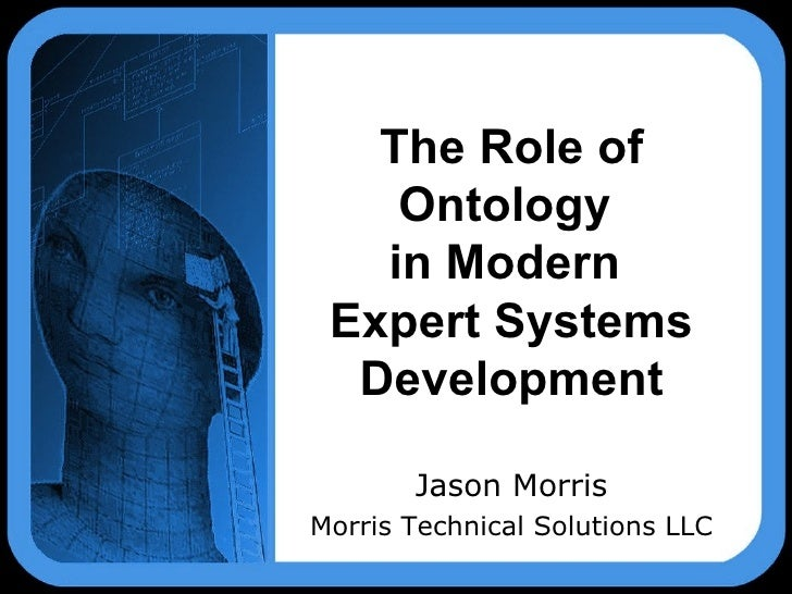 The Role of Ontology  in Modern  Expert Systems Development Jason Morris Morris Technical Solutions LLC
