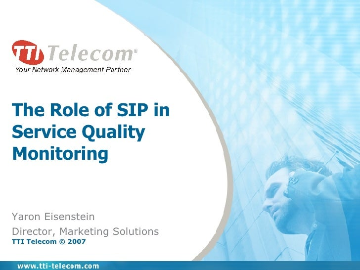 The Role of SIP in  Service Quality Monitoring Yaron Eisenstein Director, Marketing Solutions TTI Telecom © 2007