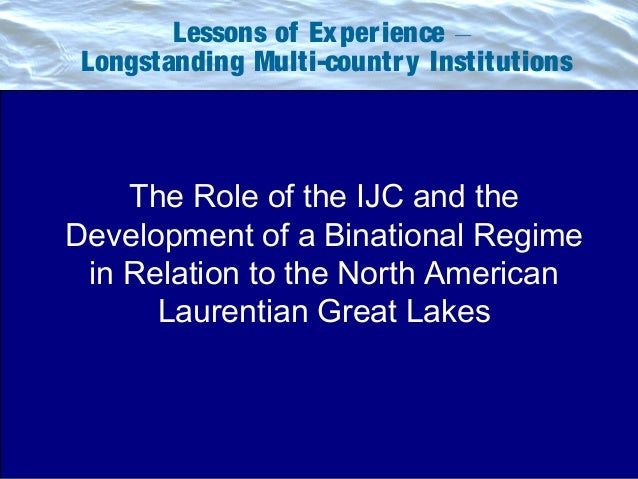 Lessons of Experience __ Longstanding Multi-country Institutions The Role of the IJC and the Development of a Binational R...