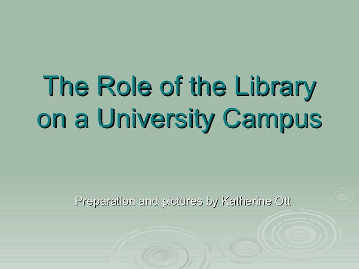 The Role of the Library on a University Campus Preparation and pictures by Katherine Ott