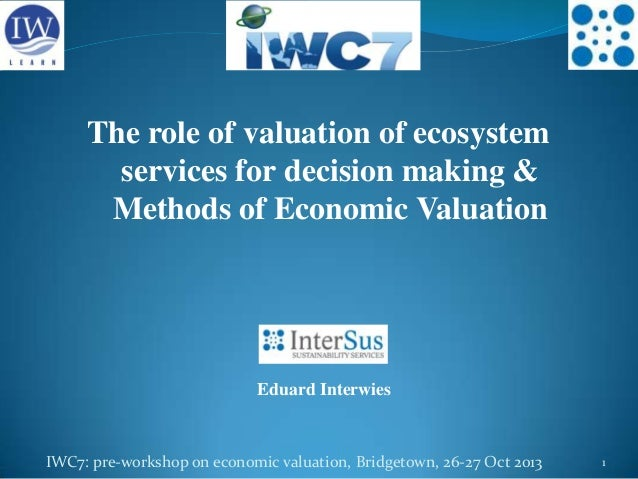 The role of valuation of ecosystem services for decision making & Methods of Economic Valuation  Eduard Interwies  IWC7: p...