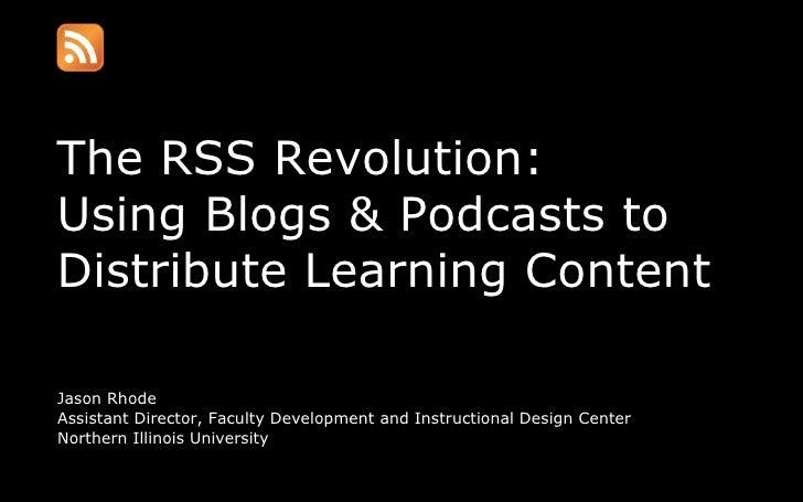 The RSS Revolution: Using Blogs & Podcasts to Distribute Learning Content <ul><li>Jason Rhode </li></ul><ul><li>Assistant ...