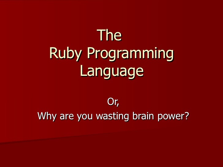 The  Ruby Programming Language Or, Why are you wasting brain power?