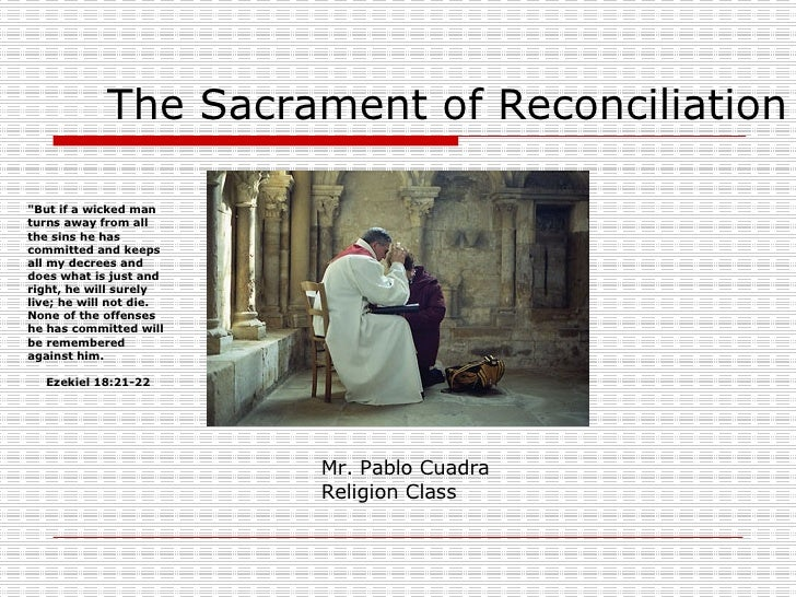 "The Sacrament of Reconciliation Mr. Pablo Cuadra Religion Class ""But if a wicked man turns away from all the sins he ..."